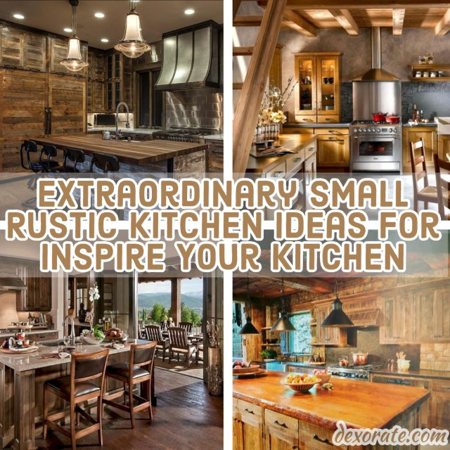 18 Extraordinary Small Rustic Kitchen Ideas For Inspire Your Kitchen Dexorate