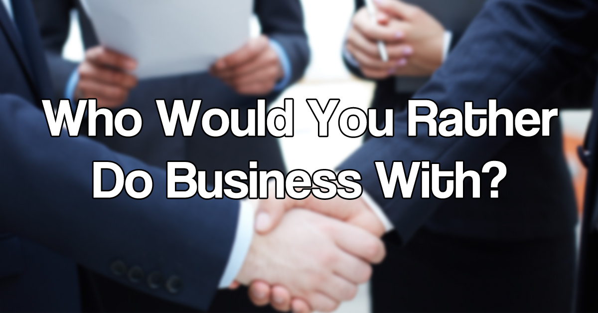 Who Would You Rather Do Business With?