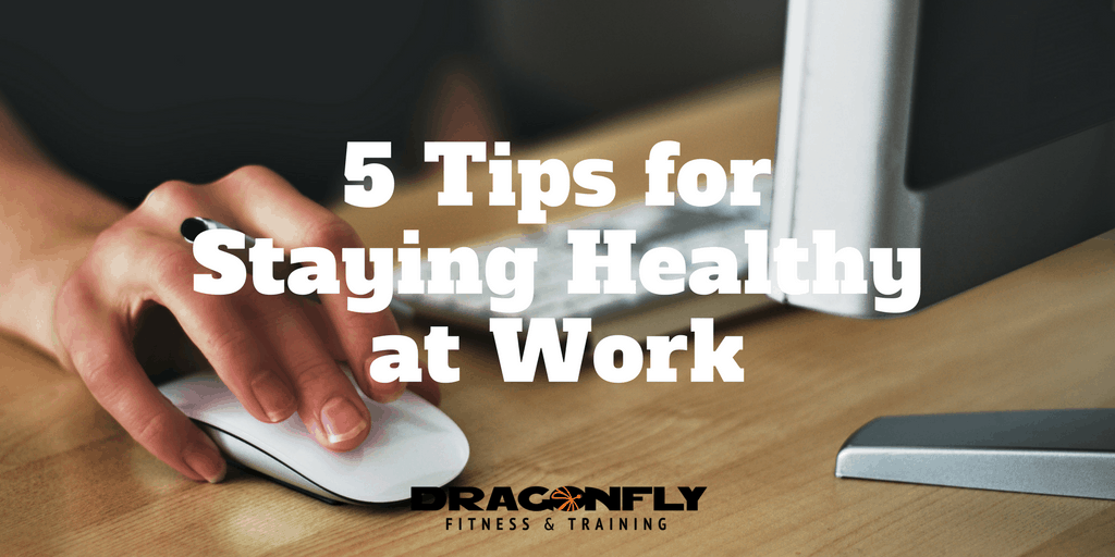 5 Tips For Staying Healthy At Work Dragonfly Fitness
