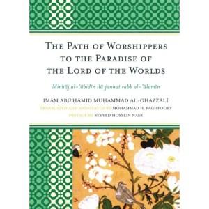 The Path of Worshippers to the Paradise of the Lord of the Worlds: Minhaj Al-Abidin Ila Jannat Rabb Al-Alamin: Al-Ghazzali, Imam Abu Hamid Muhammad | Faghfoory, Mohammad H | Nasr, Seyyed Hossein