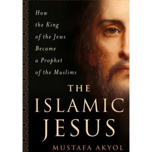 The Islamic Jesus: How the King of the Jews Became a Prophet of the Muslims: Akyol, Mustafa