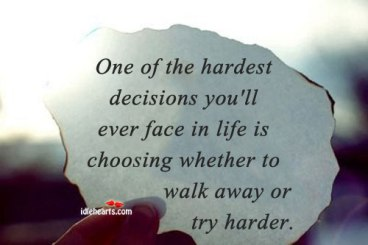one-of-the-hardest-decisions-youll-ever-face-in-life-is-choosing-whether-to-walk-away-or-try-harder-decision-quotes