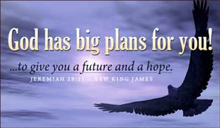 """ For I know the plans I have for you,"" declares the Lord, ""plans to prosper you and not to harm you, plans to give you hope and a future.""   Jeremiah 29:11"