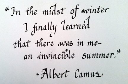 In the midst of winter I finally learned that there was in me an invincible summer. Albert Camus