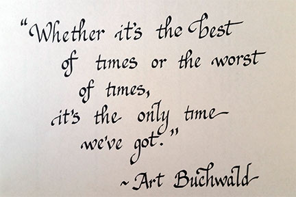 Whether it's the best of times or the worst of times, it's the only time we've got. Art Buchwald