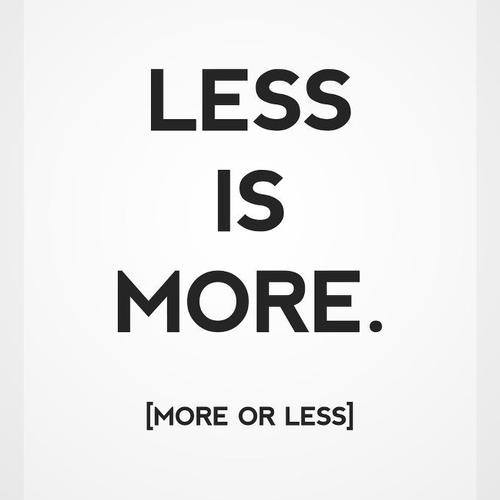 Less is More. More or Less.