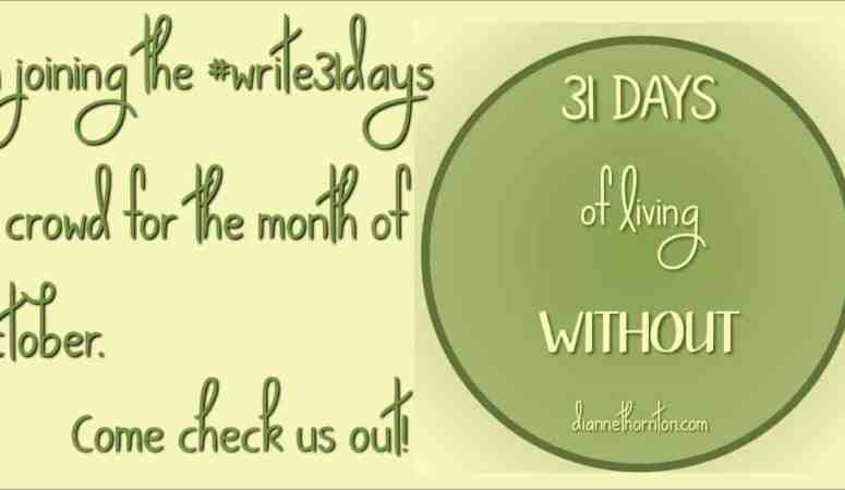 Introduction to My write31days — 31 Days of Living WITHOUT