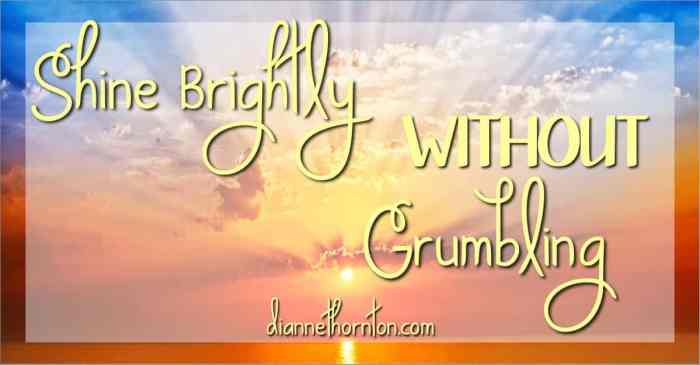 How do you respond to unpleasant circumstances? What about an hour or even a day later? We shine brightly when we live WITHOUT grumbling!