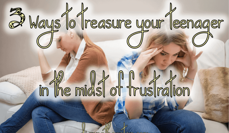 3 Ways to Treasure Your Teenagers in the Midst of Frustration