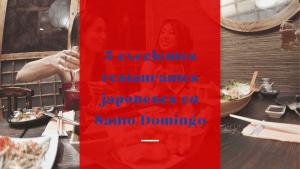 5 excelentes restaurantes japoneses en Santo Domingo