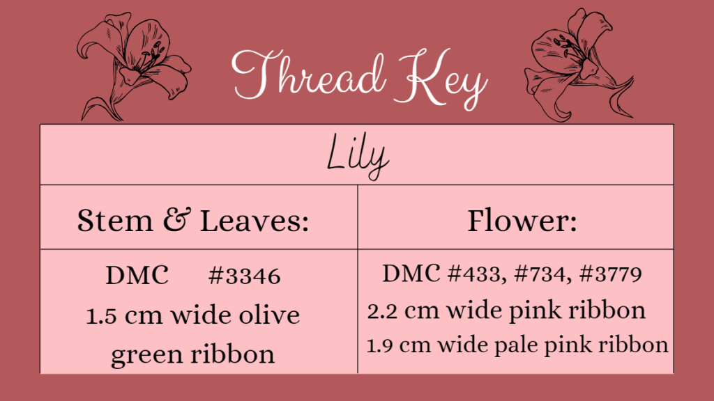 thread key for the lily: stem and leaves = dmc 3346, 1.5 cm wide green ribbon. Flower = DMC 433, 734, 3779, 2.2cm wide pink ribbon, 1.9cm pale pink ribbon