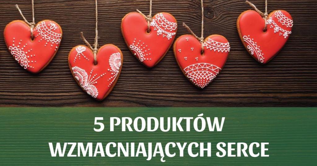 5 produktów wzmacniających Twoje serce