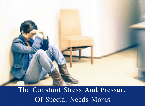 The Constant Stress And Pressure Of Special Needs Moms