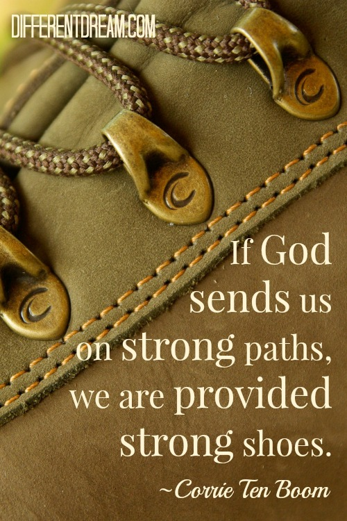"""If God sends us on strong paths, we are provided strong shoes."" ~ Corrie Ten Boom"