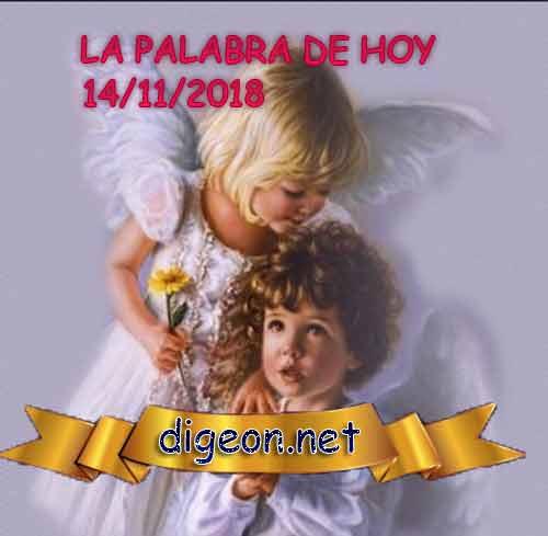 LA PALABRA DE HOY - DIGEON- 14/11/2018 es el evangelio hoy, evangelio dia, evangelio diario, Evangelio del día - Lecturas de hoy, miercoles, 14 de noviembre de 2018 y evangelio hoy 14/11, evangelio día, evangelio diario, Evangelio del día - Lecturas de hoy, miercoles 14 de noviembre de 2018 EL EVANGELIO DE HOY 14/11/2018: Pero si lo que esperamos es algo que todavía no vemos, tenemos que esperarlo con paciencia.—Romanos 8:25#lapalabradiaria,5:16)#lapalabradiaria #lapalabradehoy #lapalabradehoy