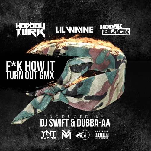 Hotboy Turk - F*k How It Turn Out ft. Lil Wayne & Kodak Black (GMX) (Prod. By Dj Swift & Dubba-AA)