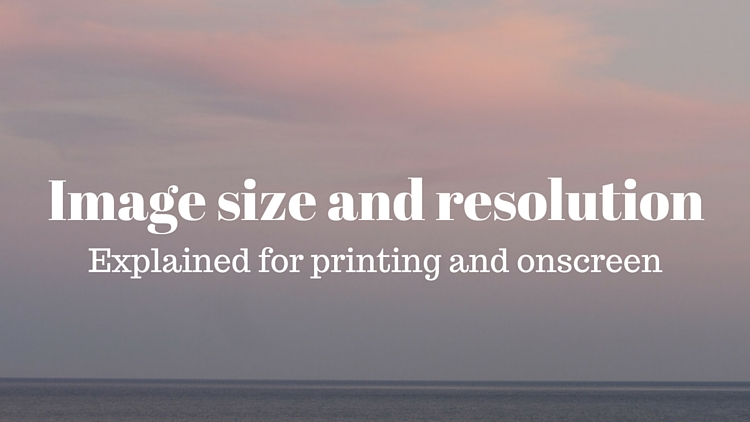 Image Size and Resolution Explained for Print and Onscreen