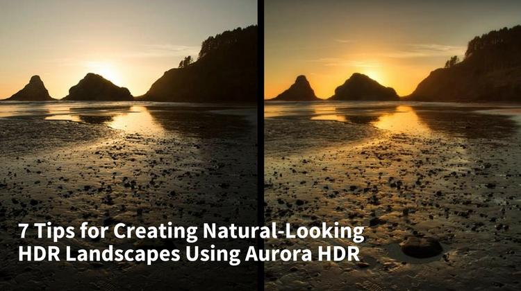 7 Tips for Creating Natural-Looking HDR Landscapes Using Aurora HDR