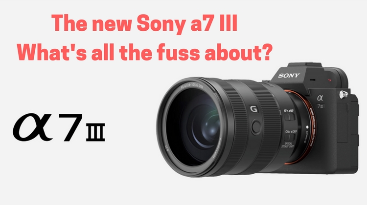 Introducing the new Sony a7 III - Let\'s see what all the fuss is about