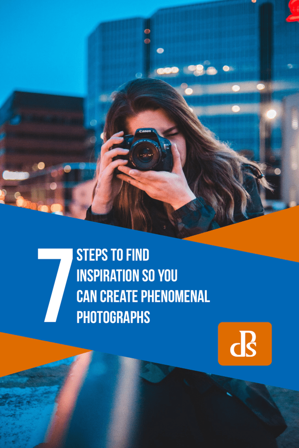7 Steps to Find Inspiration so You Can Create Phenomenal Photographs
