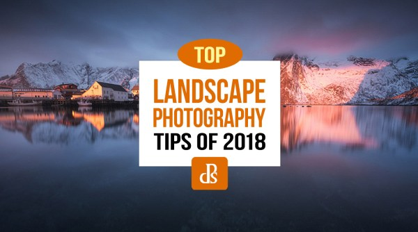 The dPS Top Landscape Photography Tips of 2018
