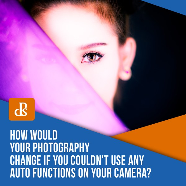 How Would Your Photography Change if you Couldn't use any Auto Functions on Your Camera?