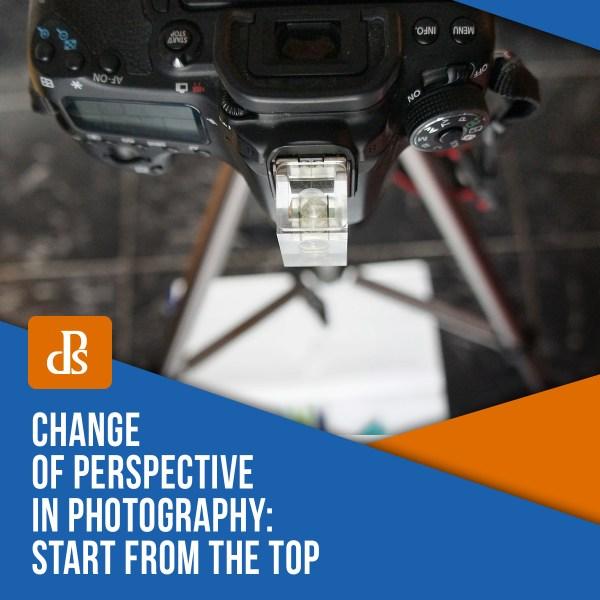 Change of Perspective in Photography – Start from the Top