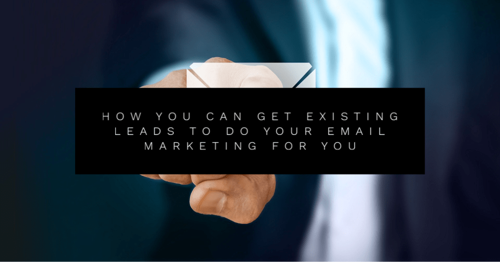 How You Can Get Existing Leads To Do Your Email Marketing For You