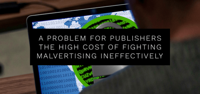 A Problem for Publishers - The High Cost of Fighting Malvertising Ineffectively.