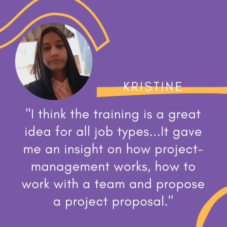 """An image reading: """"I think the training is a great idea for all job types...it gave me an insight on how project management works, how to work with a team and propose a project proposal."""" - Kristine."""
