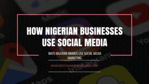 WAYS NIGERIAN BUSINESSES USE SOCIAL MEDIA MARKETING