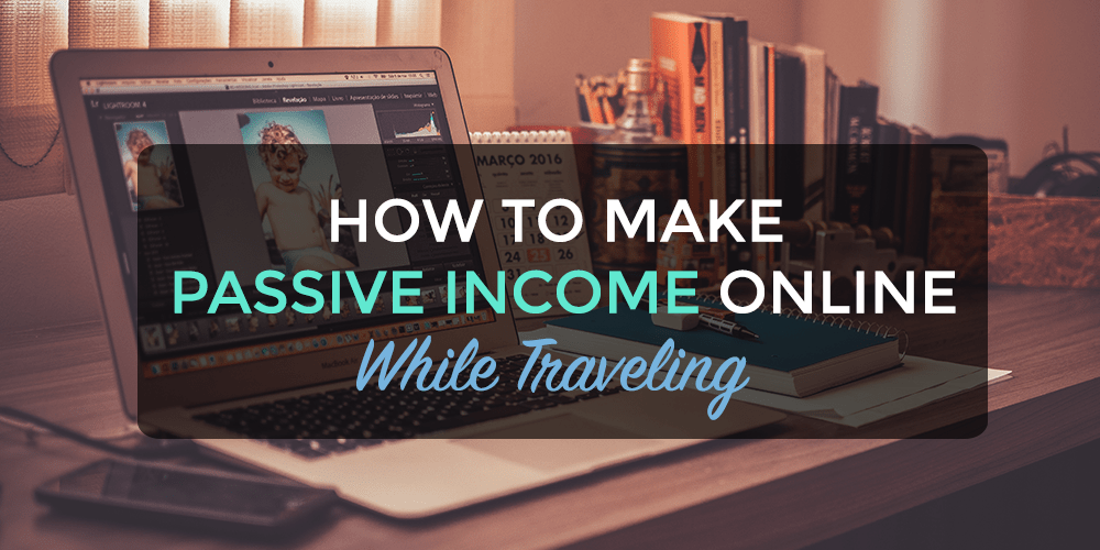 How to Make Passive Income Online While Traveling