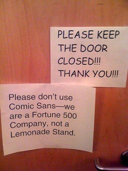 Please keep the door closed - Please don't use Comic Sans. We're a Fortune 500 company, not a lemonade stand.