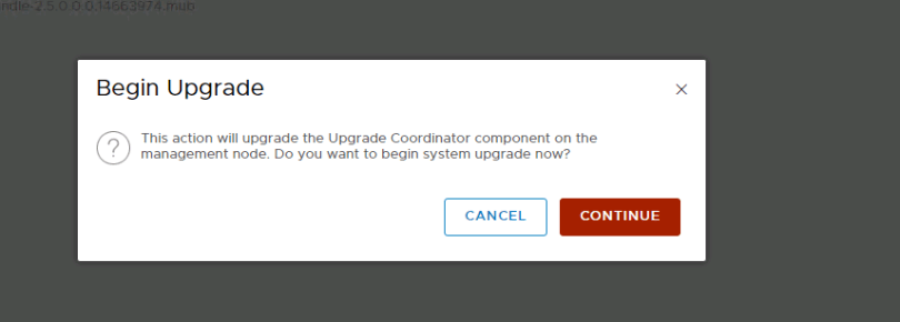 Machine generated alternative text: Begin Upgrade  (2)  This action will upgrade the Upgrade Coordinator component on the  management node. Do you want to begin system upgrade now?  CANCEL  CONTINUE