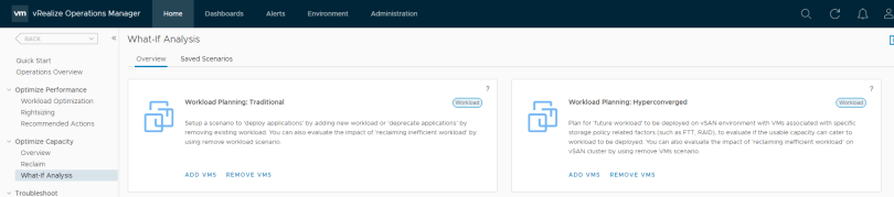Machine generated alternative text: vm vRealize Operations Manager  Home  Alerts  Environment  Administration  Q  BACK  Quick Start  Operations Overview  Optimize Performance  Workload Optimization  Rightsizing  Recommended Actions  Optimize Capacity  Overview  Reclaim  What-If Analysis  Troubleshoot  What-lf Analysis  Overview  Saved Scenarios  Workload planning: Traditional  Workload  Workload planning: Hyperconverged  c  Workload  Setup a scenario to 'deploy applications' by adding new workload or 'deprecate applications' by  removing existing workload You can also evaluate the impact ot 'reclaiming inefficient workload'  using remove workload scenario.  by  Plan tor 'future workload' to be deployed on vSAN environment with VMS associated with specific  storage policy related factors (such as FTT, RAID), to evaluate if the usable capacity can cater to  workload to be deployed. You can also evaluate the impact ot 'reclaiming inefficient workload' an  vSAN cluster by using remove VMS scenario.  ADD VMS  REMOVE VMS  ADD VMS  REMOVE VMS