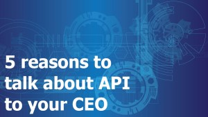 5 reasons to talk about API to your CEO