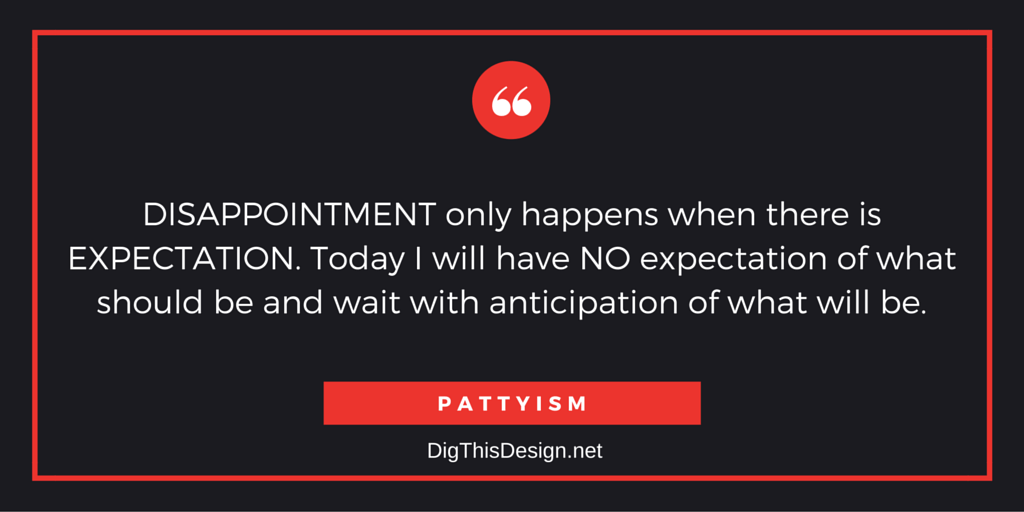 DISAPPOINTMENT only happens when there is EXPECTATION. Today I will have NO expectation of what should be and wait with anticipation of what will be.PATTYISM