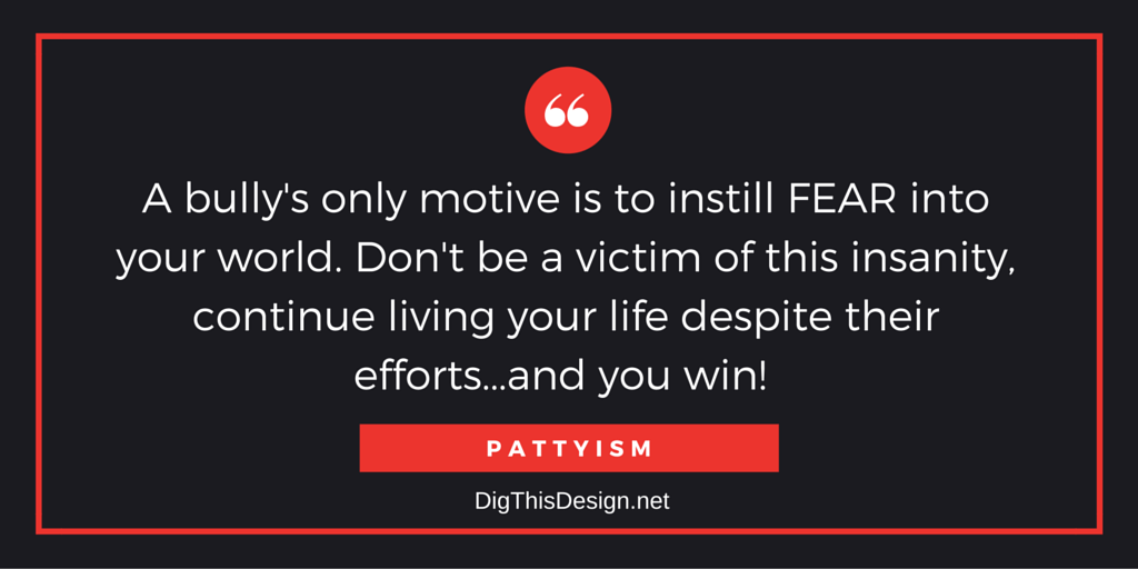 A bully's only motive is to instill FEAR into your world. Don't be a victim of this insanity, continue living your life despite their efforts...and you win! PATTYISM