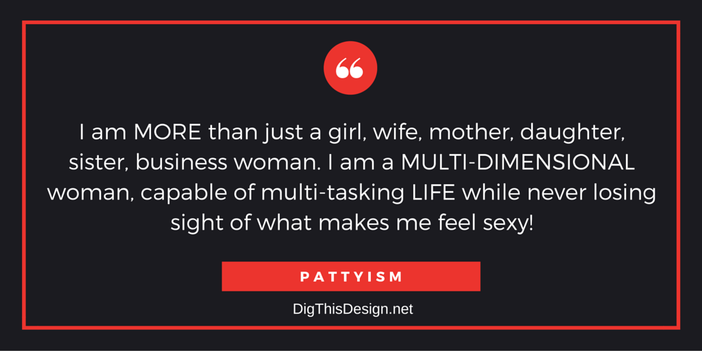 I am MORE than just a girl, wife, mother, daughter, sister, business woman. I am a MULTI-DIMENSIONAL woman, capable of multi-tasking LIFE while never losing sight of what makes me feel sexy!