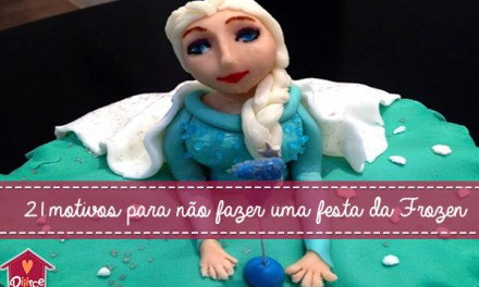 21 motivos para NÃO fazer uma festa da Frozen