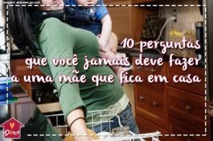 10 perguntas que você jamais deve fazer a uma mãe que fica em casa