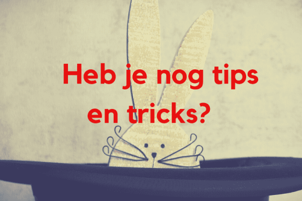 Heb je nog tips en tricks?