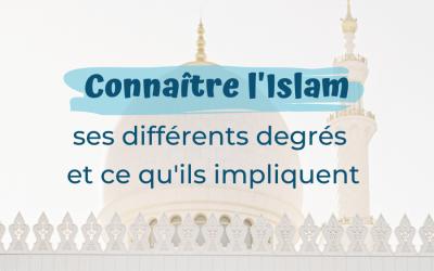 Connaître l'Islam, ses différents degrés et ce qu'ils impliquent