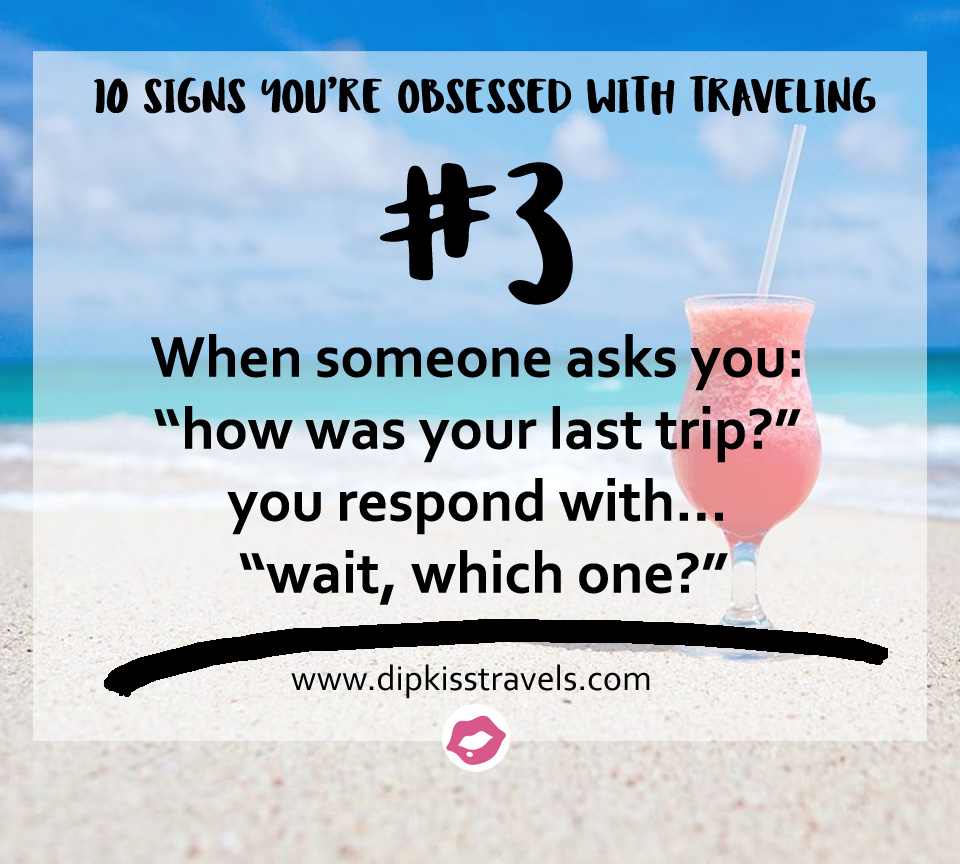 10 Signs Youre Totally Travel Obsessed Dipkiss Travels