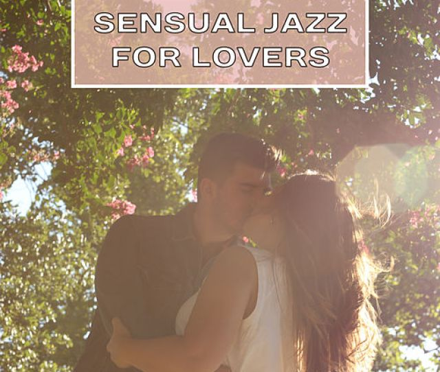 Sensual Jazz For Lovers Smooth Sounds For Romantic Night Hot Massage Sexy Jazz