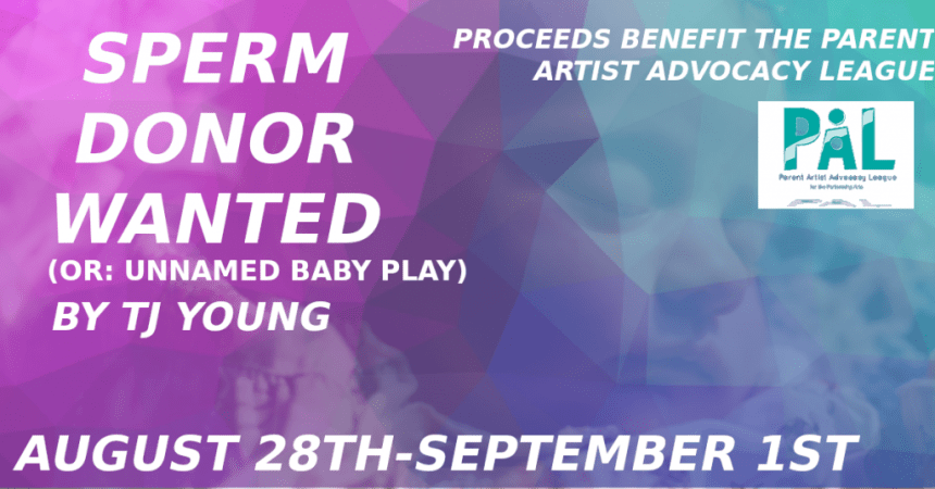 Sperm Donor Wanted (or: Unnamed Baby Play), by TJ Young. August 28th-Sept 1st. Proceeds benefit the Parent Artist Advocacy League