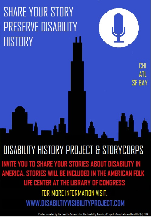 Image of the Chicago skyline in black. The text reads: Share you story. Preserve disability history. CHI. ATL. SF Bay. Disability Visibility Project & StoryCorps invite you to share your stories about disability in America. Stories will be included in the American Folklife Center at the Library of Congress. For more information visit: http://disabilityvisibilityproject.com In small print: Poster created by the Lead On Network for the Disability Visibility Project --Keep Calm and Lead On! © 2014