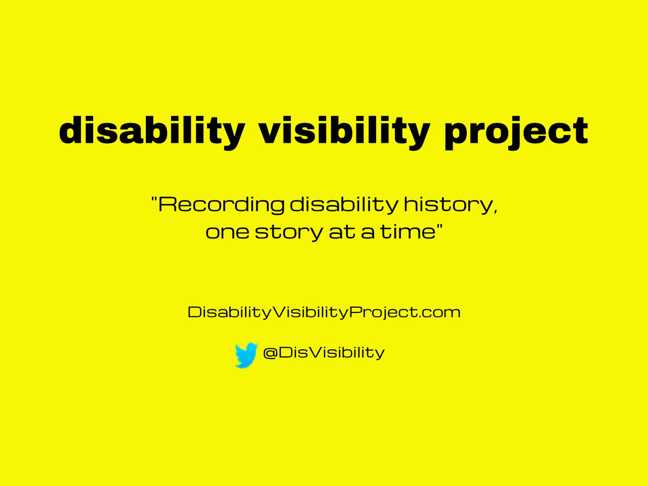 "Bright yellow background with black text centered in the image that reads: disability visibility project, ""Recording disability history, one story at a time"" DisabilityVisibilityProject.com, Twitter bird icon, @DisVisibility"
