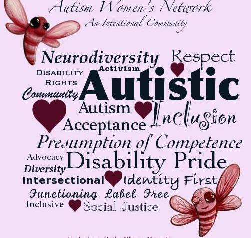 """Image description: pale pink background with whimsical dragonflies in the upper left and lower right corners of the graphic. Text reads: """"Autism Women's Network an Intentional Community"""" Below the text is an assortment of words and phrases in multiple fonts, text size and burgundy colored hearts scattered throughout the image. The assorted words read: """"Neurodiversity, Respect, Disability Rights, Activism, Community, Autistic, Autism Acceptance, Inclusion, Presumption of Competence, Advocacy, Disability Pride, Diversity, Intersectional, Identity First, Functioning Label Free, Inclusive, Social Justice"""""""