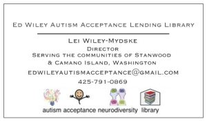 The Ed Wiley Autism Acceptance Lending Library.  Lei Wiley-Mydske Director. Serving the communities of Stanwood & Camano Island, Washington    425-791-0869 or edwileyautisimacceptance@gmail.com  Autism Acceptance Neurodiversity